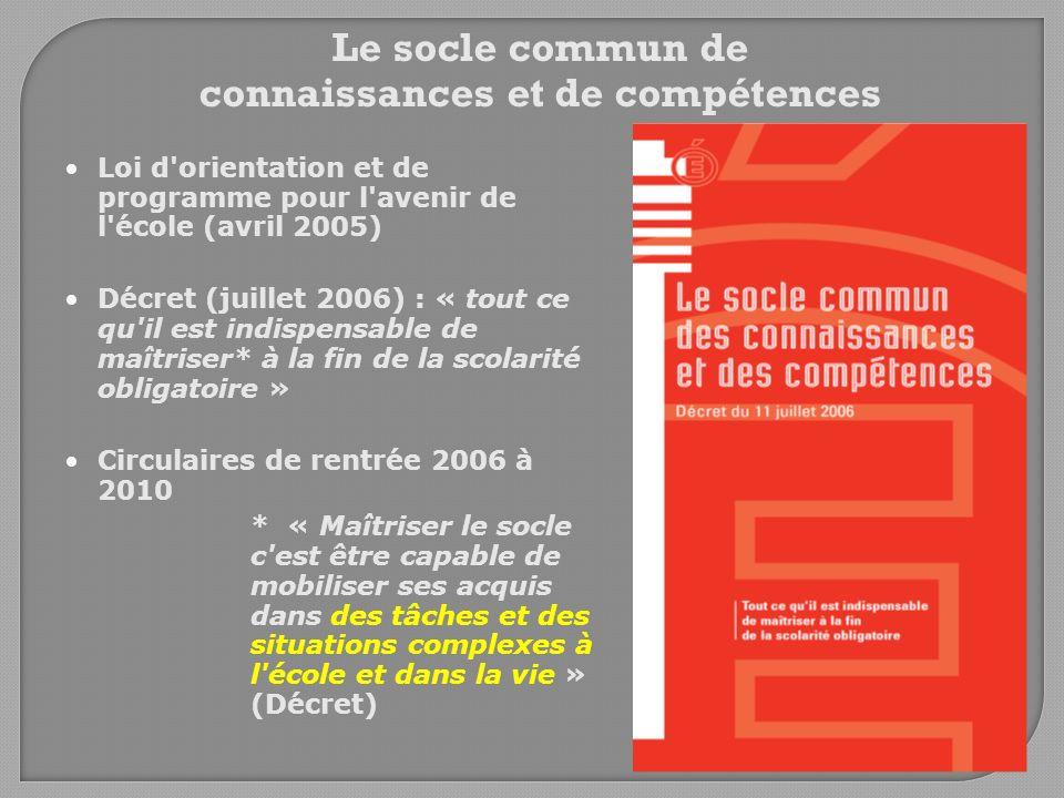 Le socle commun de connaissances et de compétences Loi d'orientation et de programme pour l'avenir de l'école (avril 2005) Décret (juillet 2006) : « t
