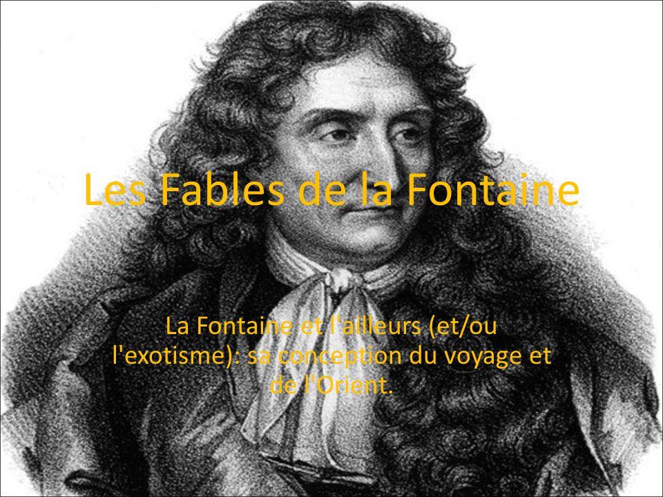 Les Fables de la Fontaine La Fontaine et l'ailleurs (et/ou l'exotisme): sa conception du voyage et de l'Orient.