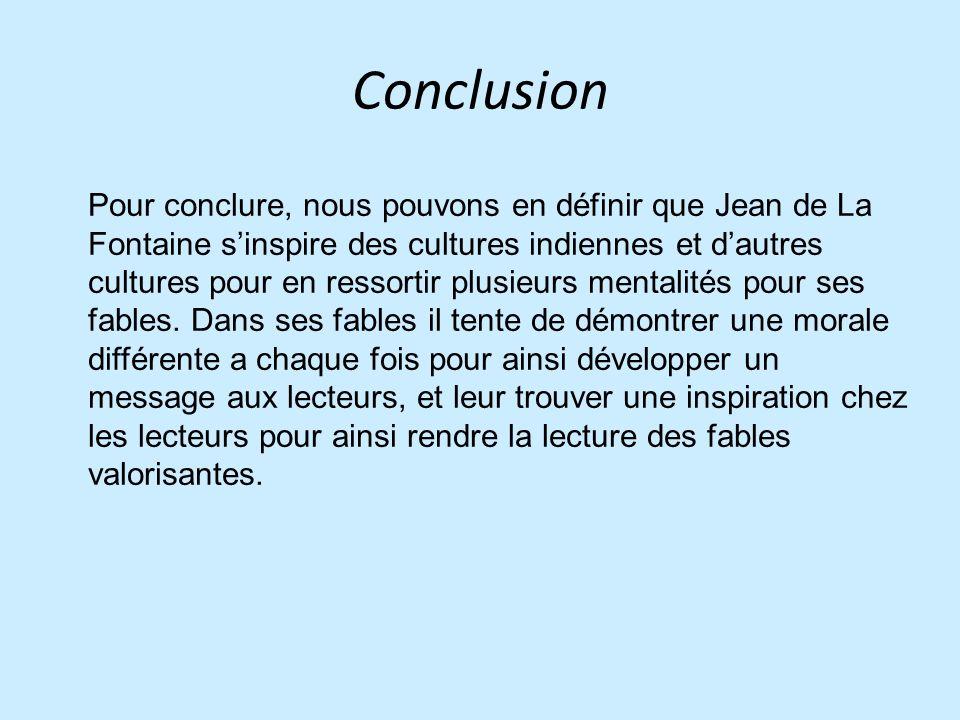 Conclusion Pour conclure, nous pouvons en définir que Jean de La Fontaine sinspire des cultures indiennes et dautres cultures pour en ressortir plusieurs mentalités pour ses fables.