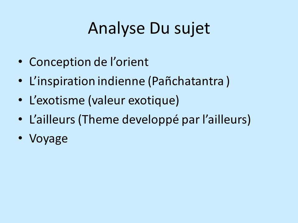 Analyse Du sujet Conception de lorient Linspiration indienne (Pañchatantra ) Lexotisme (valeur exotique) Lailleurs (Theme developpé par lailleurs) Voyage