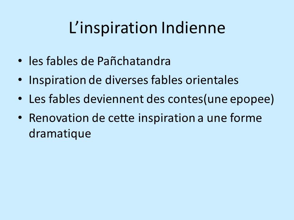 Linspiration Indienne les fables de Pañchatandra Inspiration de diverses fables orientales Les fables deviennent des contes(une epopee) Renovation de cette inspiration a une forme dramatique