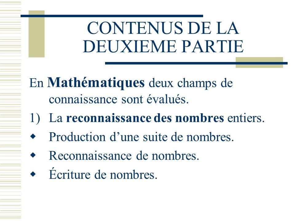 CONTENUS DE LA DEUXIEME PARTIE En Mathématiques deux champs de connaissance sont évalués. 1)La reconnaissance des nombres entiers. Production dune sui