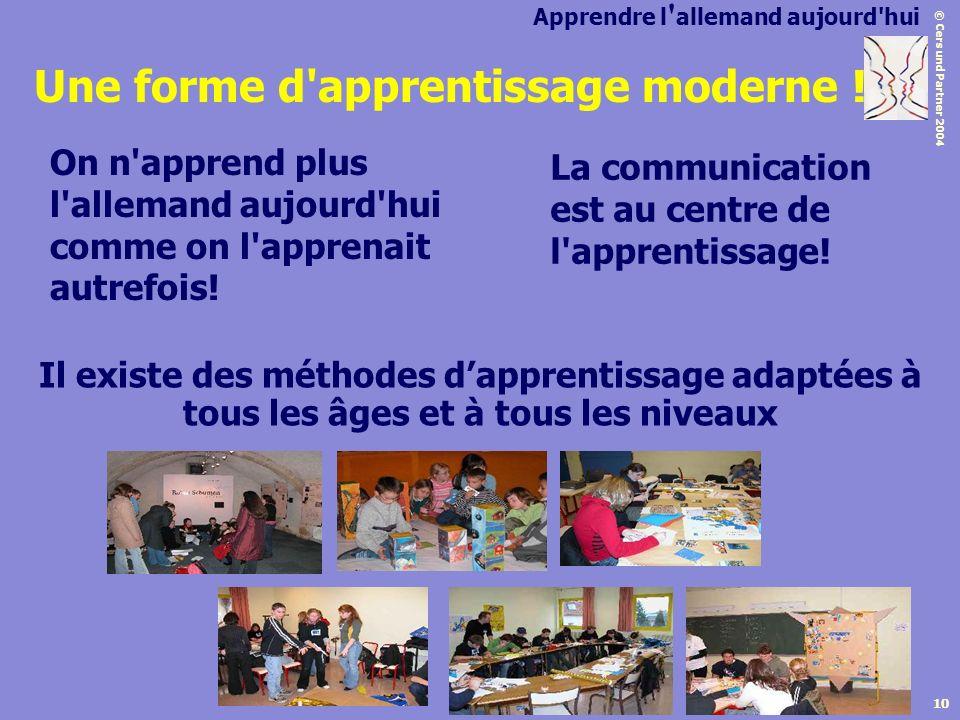 © Cers und Partner 2004 10 Une forme d'apprentissage moderne ! On n'apprend plus l'allemand aujourd'hui comme on l'apprenait autrefois! La communicati