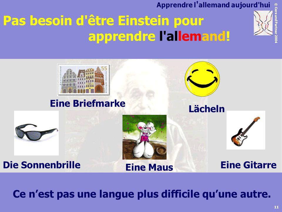 © Cers und Partner 2004 11 Pas besoin d'être Einstein pour apprendre l'allemand! Ce nest pas une langue plus difficile quune autre. Apprendre l ' alle