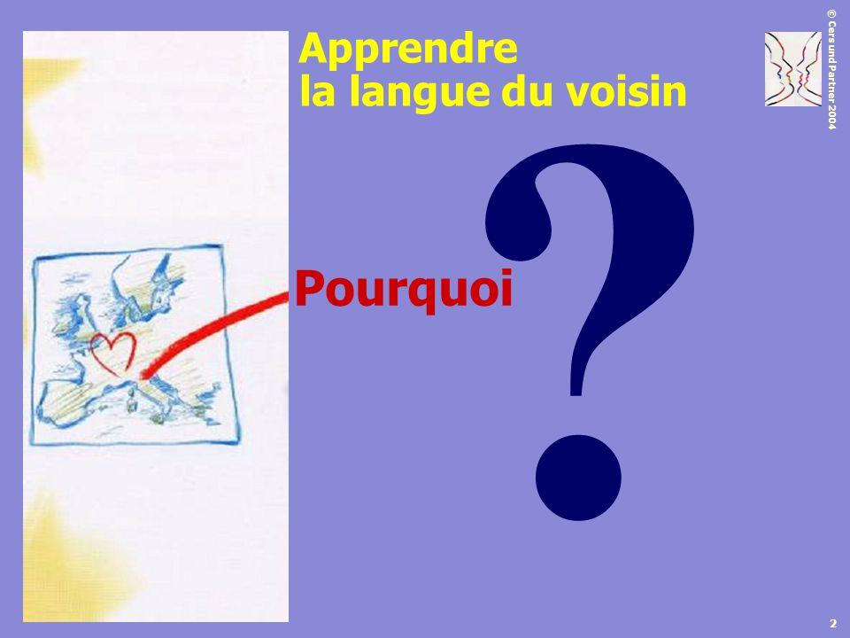 © Cers und Partner 2004 2 ? Pourquoi la langue du voisin Apprendre