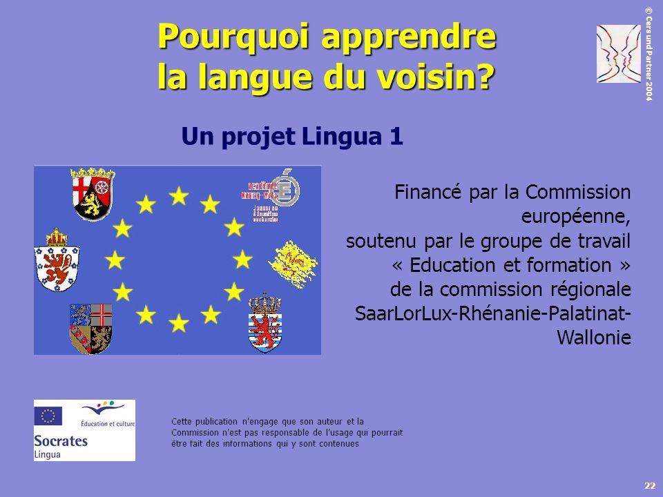 © Cers und Partner 2004 22 Pourquoi apprendre la langue du voisin? Un projet Lingua 1 Financé par la Commission européenne, soutenu par le groupe de t
