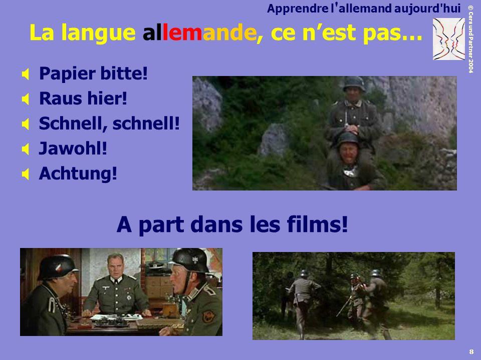 © Cers und Partner 2004 8 La langue allemande, ce nest pas… Papier bitte! Raus hier! Schnell, schnell! Jawohl! Achtung! A part dans les films! Apprend