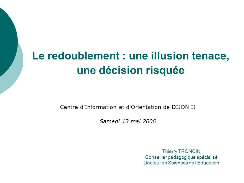 Le redoublement : une illusion tenace, une décision risquée Centre dInformation et dOrientation de DIJON II Samedi 13 mai 2006 Thierry TRONCIN Conseil