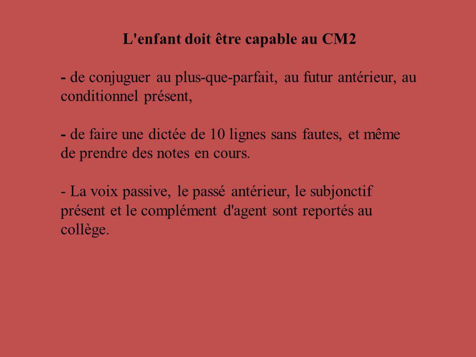 L'enfant doit être capable au CM2 - de conjuguer au plus-que-parfait, au futur antérieur, au conditionnel présent, - de faire une dictée de 10 lignes