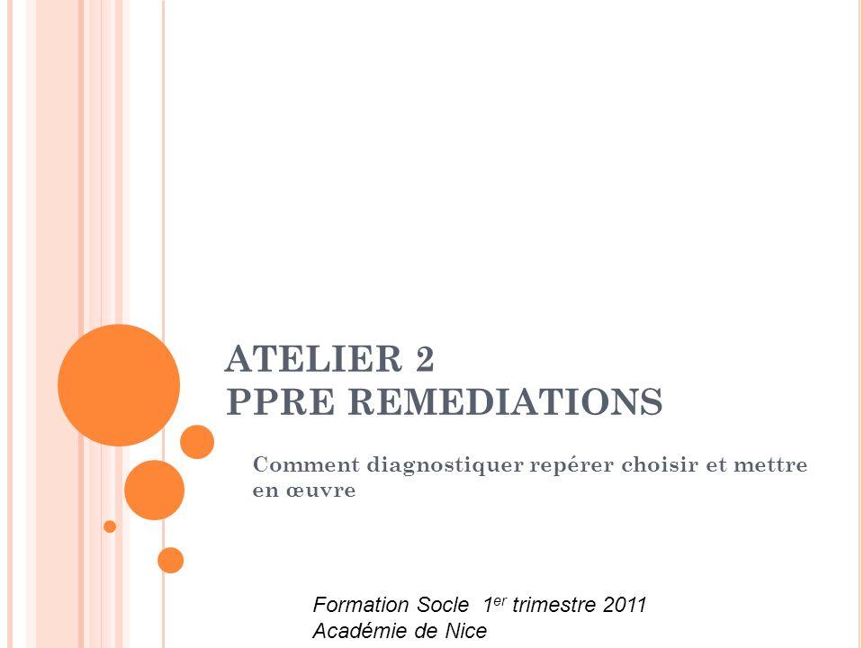 ATELIER 2 PPRE REMEDIATIONS Comment diagnostiquer repérer choisir et mettre en œuvre Formation Socle 1 er trimestre 2011 Académie de Nice
