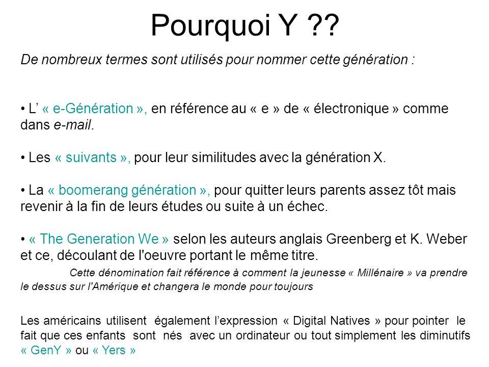Pourquoi Y ?? De nombreux termes sont utilisés pour nommer cette génération : L « e-Génération », en référence au « e » de « électronique » comme dans