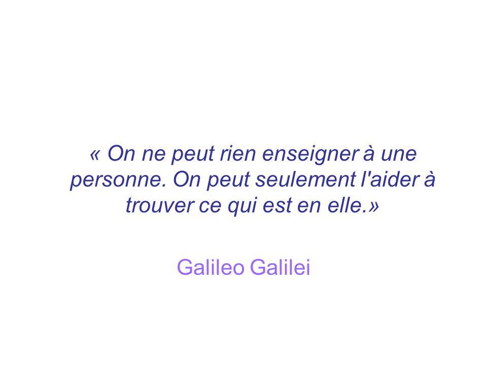 « On ne peut rien enseigner à une personne. On peut seulement l'aider à trouver ce qui est en elle.» Galileo Galilei