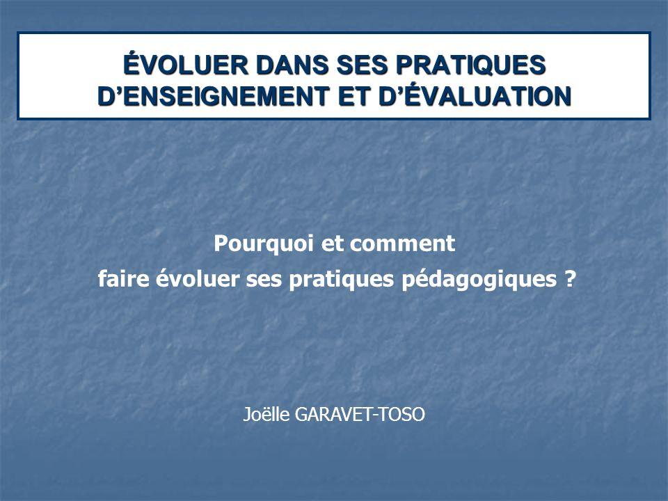 ÉVOLUER DANS SES PRATIQUES DENSEIGNEMENT ET DÉVALUATION Pourquoi et comment faire évoluer ses pratiques pédagogiques ? Joëlle GARAVET-TOSO