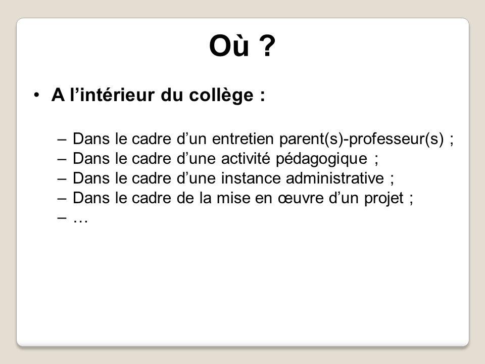 Où ? A lintérieur du collège : –Dans le cadre dun entretien parent(s)-professeur(s) ; –Dans le cadre dune activité pédagogique ; –Dans le cadre dune i