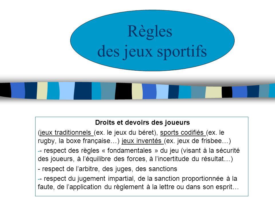 Droits et devoirs des joueurs (jeux traditionnels (ex. le jeux du béret), sports codifiés (ex. le rugby, la boxe française…) jeux inventés (ex. jeux d