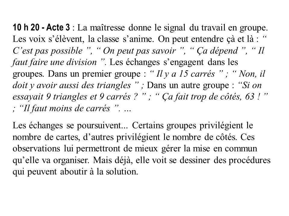 10 h 20 - Acte 3 : La maîtresse donne le signal du travail en groupe. Les voix sélèvent, la classe sanime. On peut entendre çà et là : Cest pas possib