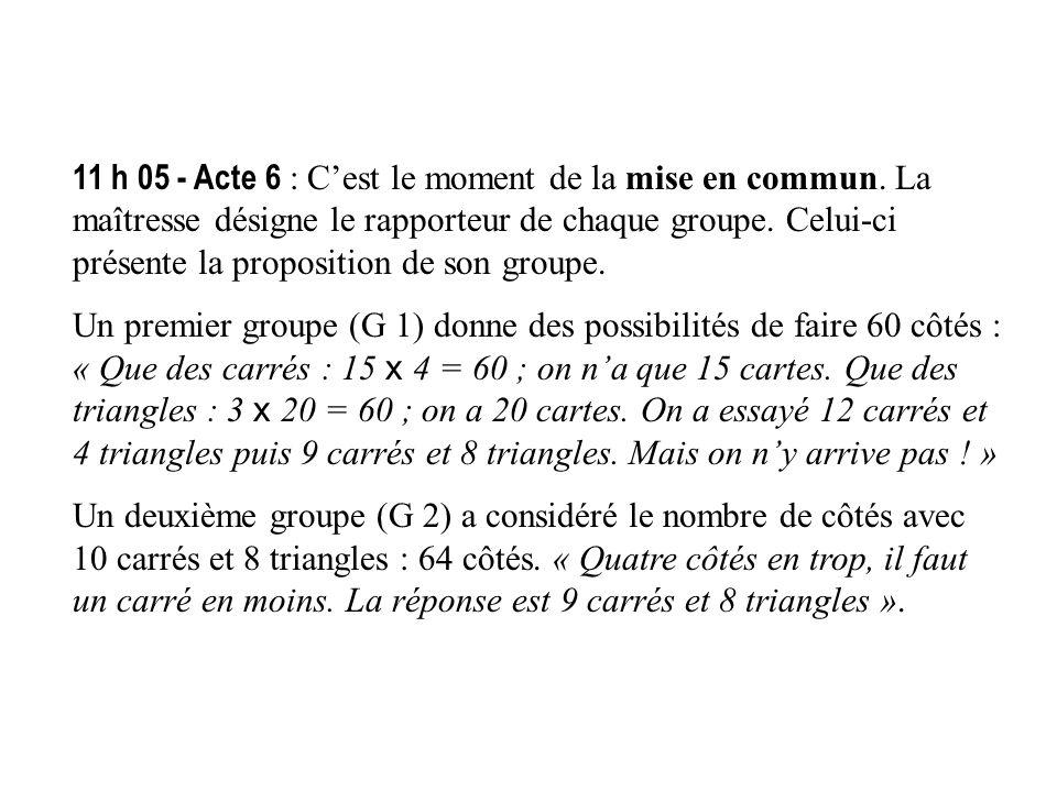 11 h 05 - Acte 6 : Cest le moment de la mise en commun. La maîtresse désigne le rapporteur de chaque groupe. Celui-ci présente la proposition de son g