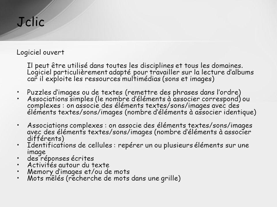 Jclic Logiciel ouvert Il peut être utilisé dans toutes les disciplines et tous les domaines. Logiciel particulièrement adapté pour travailler sur la l