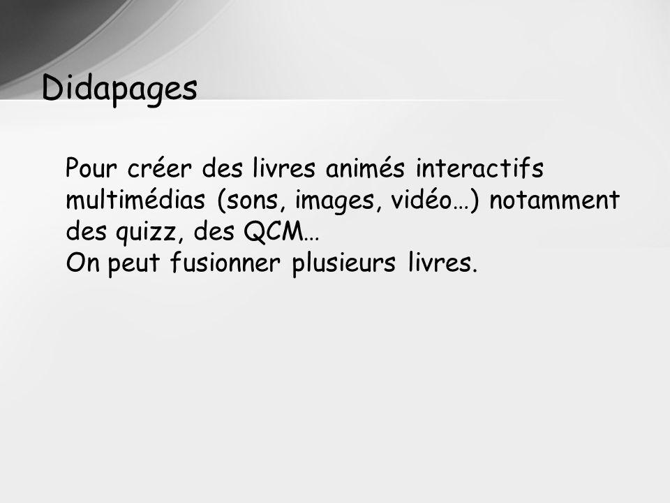 Pour créer des livres animés interactifs multimédias (sons, images, vidéo…) notamment des quizz, des QCM… On peut fusionner plusieurs livres. Didapage