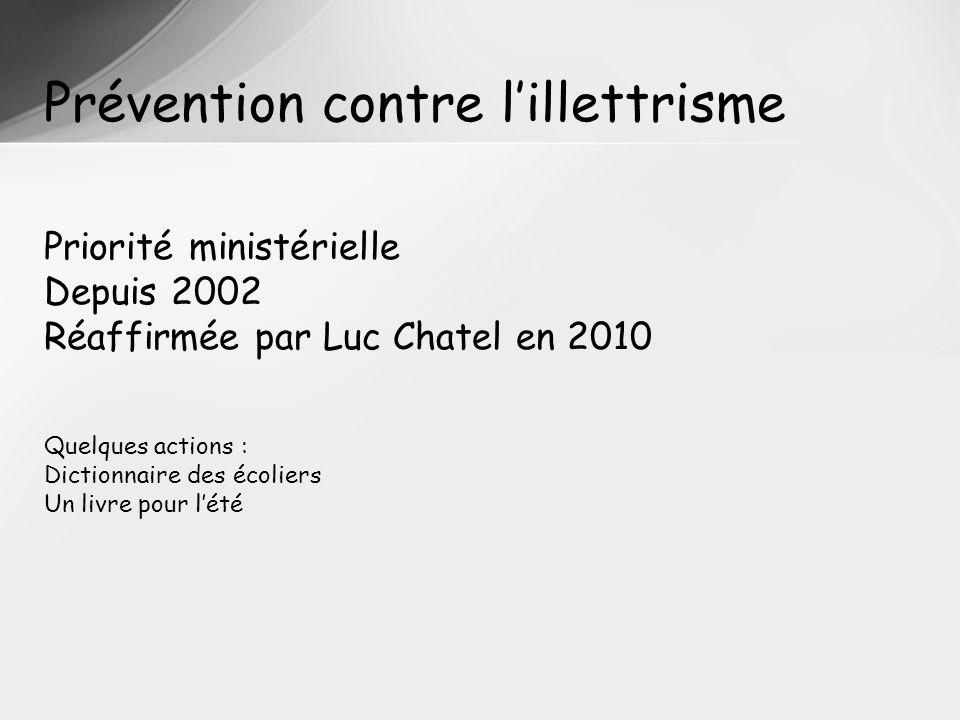 Prévention contre lillettrisme Priorité ministérielle Depuis 2002 Réaffirmée par Luc Chatel en 2010 Quelques actions : Dictionnaire des écoliers Un livre pour lété