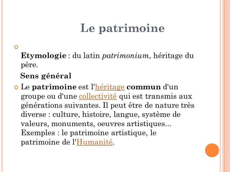 Le patrimoine Etymologie : du latin patrimonium, héritage du père. Sens général Le patrimoine est l'héritage commun d'un groupe ou d'une collectivité