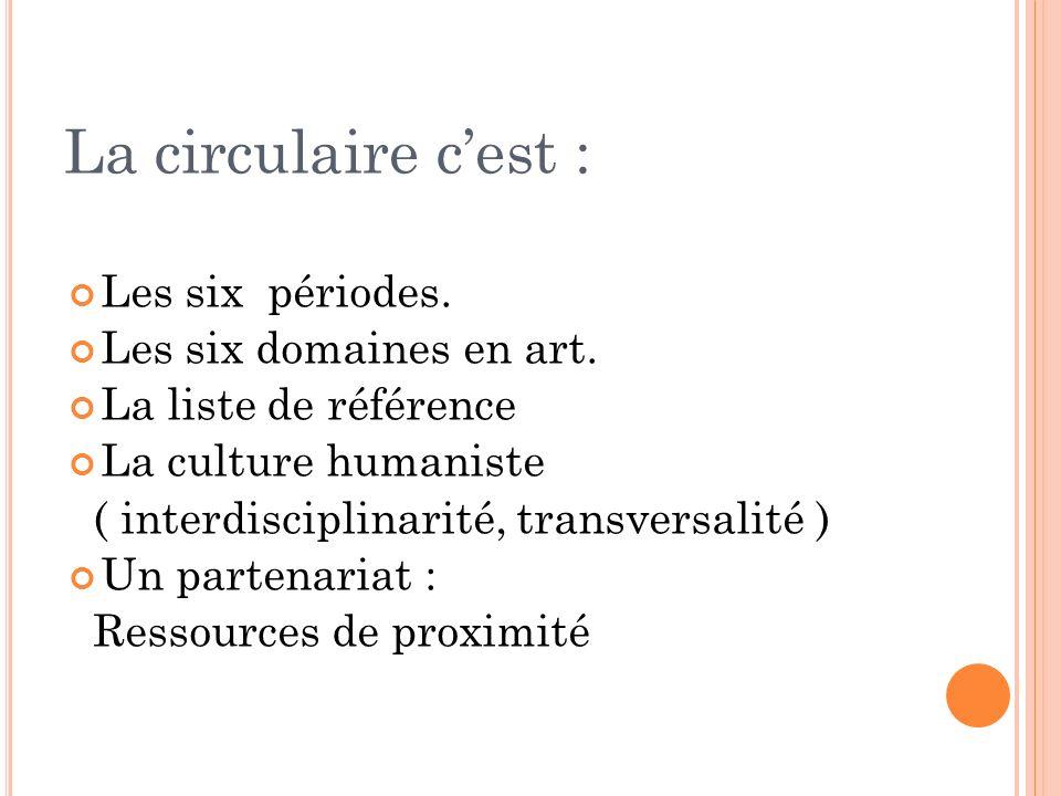 La circulaire cest : Les six périodes. Les six domaines en art. La liste de référence La culture humaniste ( interdisciplinarité, transversalité ) Un