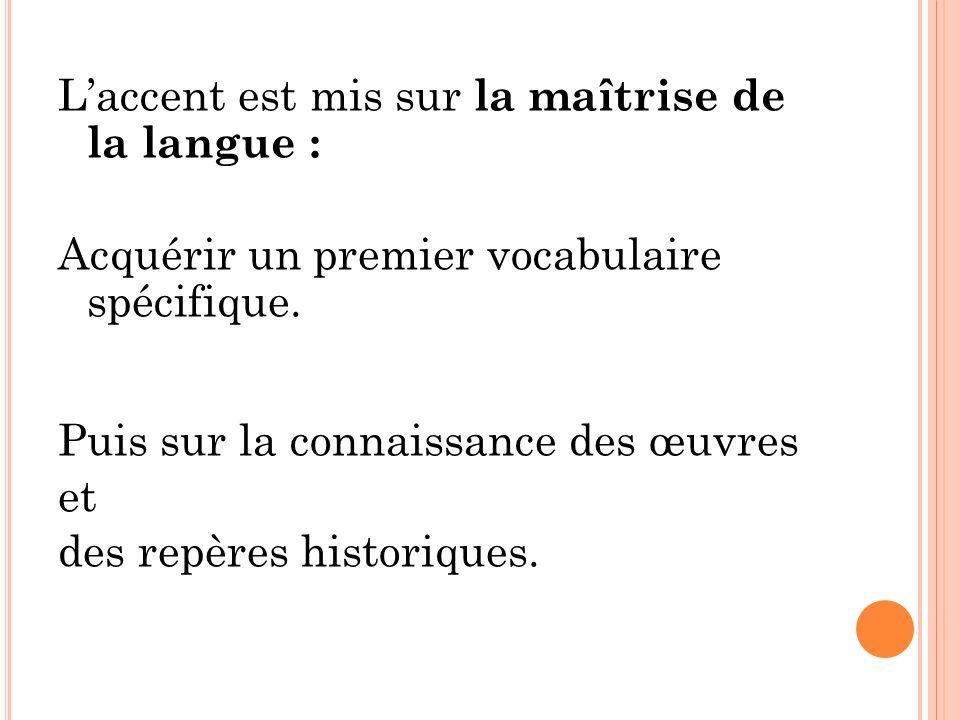 Laccent est mis sur la maîtrise de la langue : Acquérir un premier vocabulaire spécifique. Puis sur la connaissance des œuvres et des repères historiq