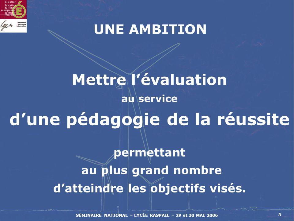 SÉMINAIRE NATIONAL – LYCÉE RASPAIL – 29 et 30 MAI 2006 3 Mettre lévaluation au service dune pédagogie de la réussite permettant au plus grand nombre datteindre les objectifs visés.