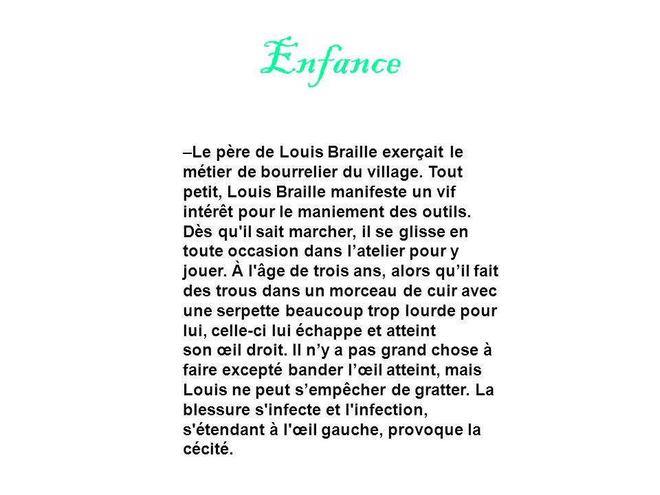 Enfance –Le père de Louis Braille exerçait le métier de bourrelier du village. Tout petit, Louis Braille manifeste un vif intérêt pour le maniement de