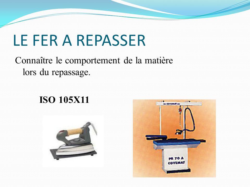LE FER A REPASSER Connaître le comportement de la matière lors du repassage. ISO 105X11
