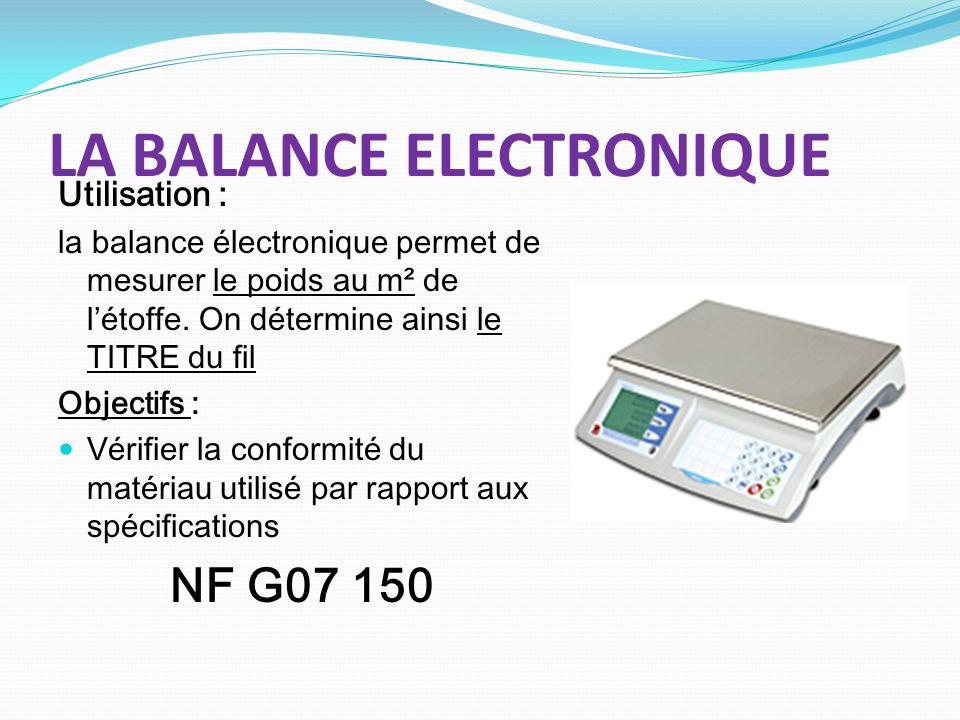 LA BALANCE ELECTRONIQUE Utilisation : la balance électronique permet de mesurer le poids au m² de létoffe. On détermine ainsi le TITRE du fil Objectif