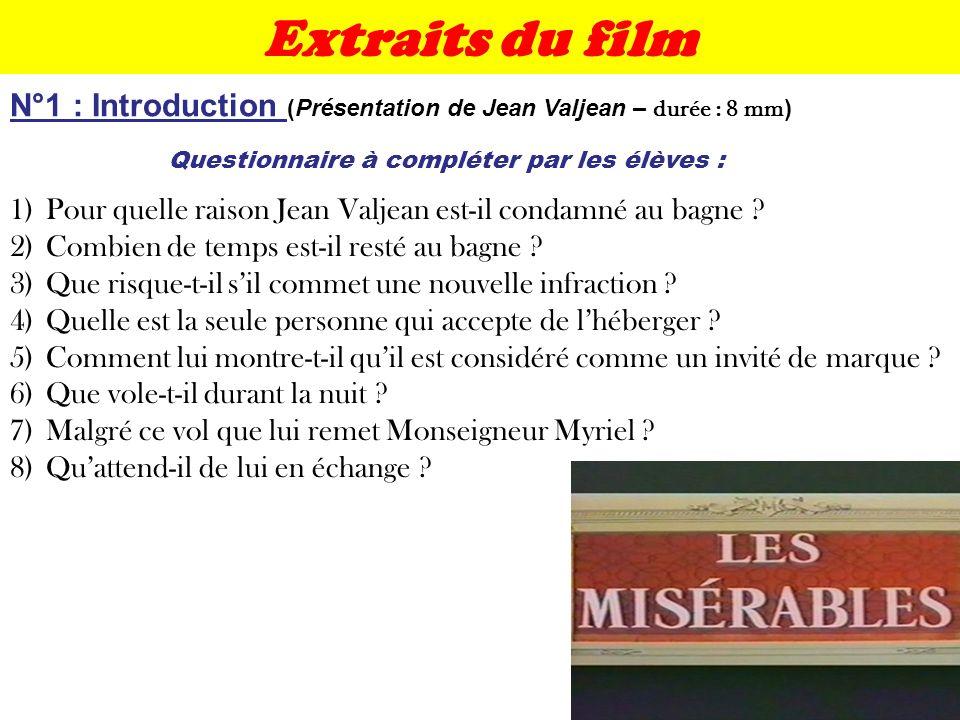 Extraits du film Questionnaire à compléter par les élèves : N°1 : Introduction (Présentation de Jean Valjean – durée : 8 mm ) 1)Pour quelle raison Jea