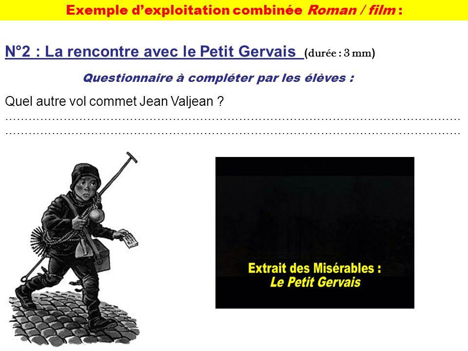 Exemple dexploitation combinée Roman / film : Questionnaire à compléter par les élèves : N°2 : La rencontre avec le Petit Gervais ( durée : 3 mm ) Quel autre vol commet Jean Valjean .