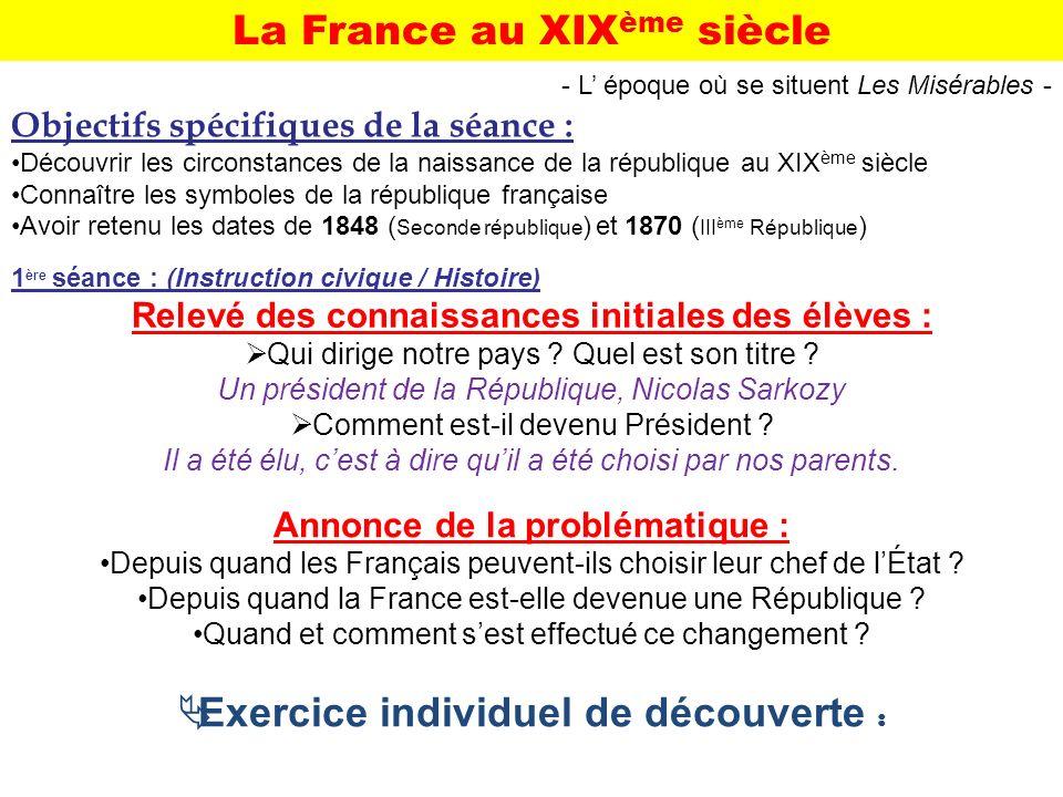 La France au XIX ème siècle Objectifs spécifiques de la séance : Découvrir les circonstances de la naissance de la république au XIX ème siècle Connaî