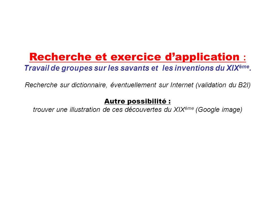 Recherche et exercice dapplication : Travail de groupes sur les savants et les inventions du XIX ème. Recherche sur dictionnaire, éventuellement sur I