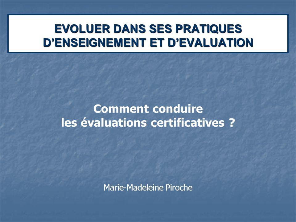 EVOLUER DANS SES PRATIQUES DENSEIGNEMENT ET DEVALUATION Comment conduire les évaluations certificatives ? Marie-Madeleine Piroche
