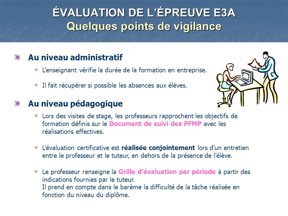 ÉVALUATION DE LÉPREUVE E3A Quelques points de vigilance Au niveau administratif Lenseignant vérifie la durée de la formation en entreprise.