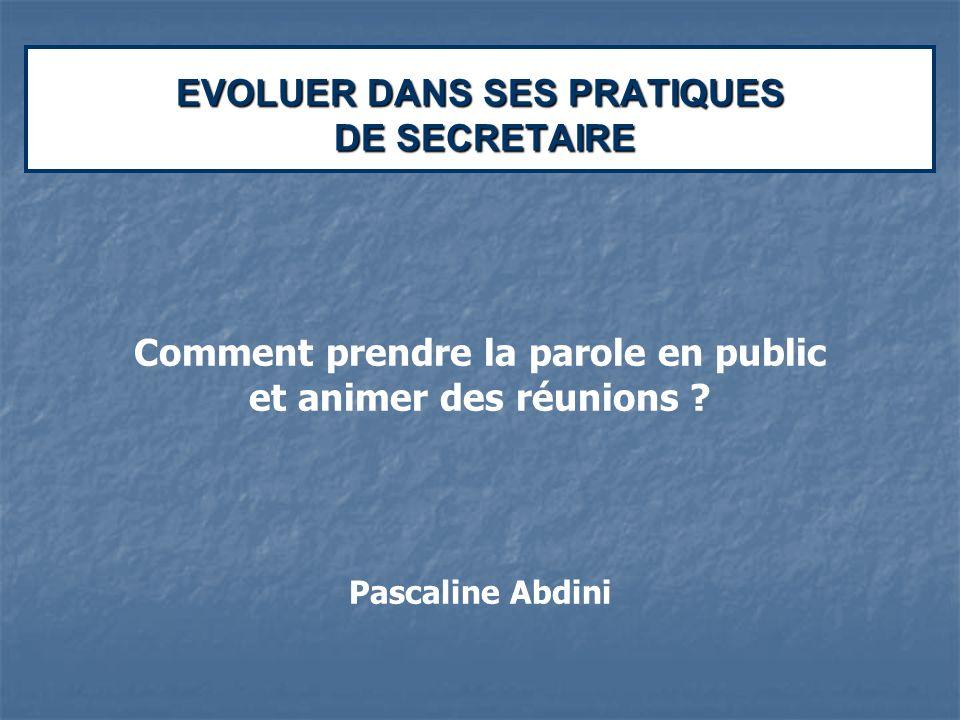 EVOLUER DANS SES PRATIQUES DE SECRETAIRE Comment prendre la parole en public et animer des réunions ? Pascaline Abdini