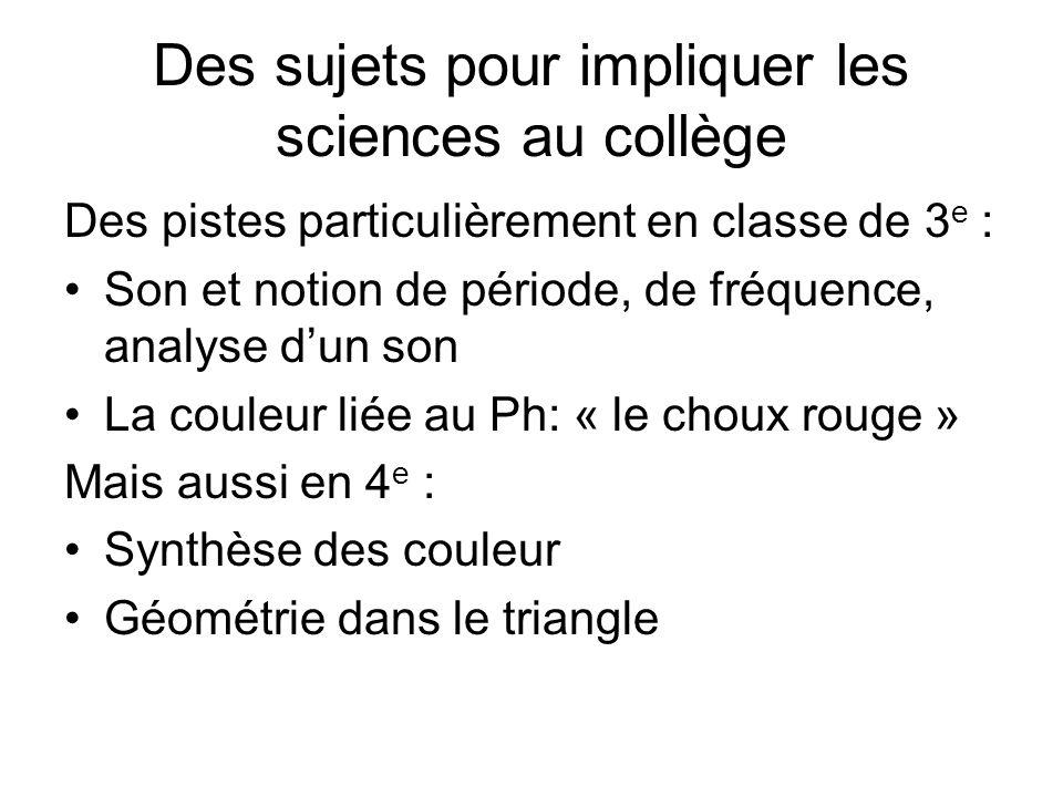 Des sujets pour impliquer les sciences au collège Des pistes particulièrement en classe de 3 e : Son et notion de période, de fréquence, analyse dun son La couleur liée au Ph: « le choux rouge » Mais aussi en 4 e : Synthèse des couleur Géométrie dans le triangle
