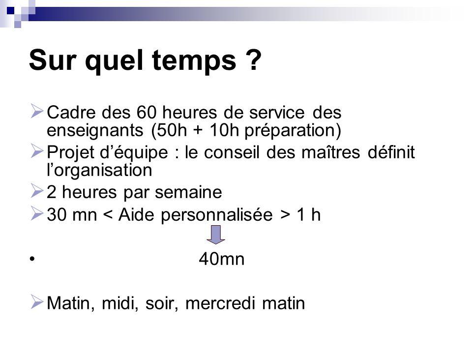 Sur quel temps ? Cadre des 60 heures de service des enseignants (50h + 10h préparation) Projet déquipe : le conseil des maîtres définit lorganisation