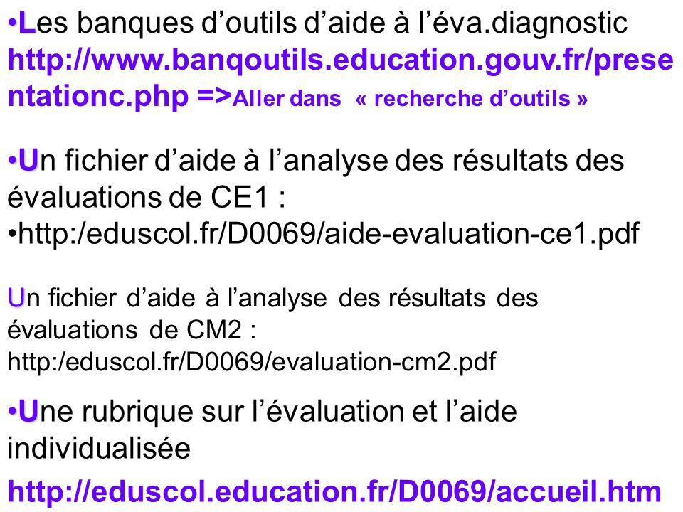 LLes banques doutils daide à léva.diagnostic http://www.banqoutils.education.gouv.fr/prese ntationc.php => Aller dans « recherche doutils » UUn fichier daide à lanalyse des résultats des évaluations de CE1 : http:/eduscol.fr/D0069/aide-evaluation-ce1.pdf U Un fichier daide à lanalyse des résultats des évaluations de CM2 : http:/eduscol.fr/D0069/evaluation-cm2.pdf UUne rubrique sur lévaluation et laide individualisée http://eduscol.education.fr/D0069/accueil.htm