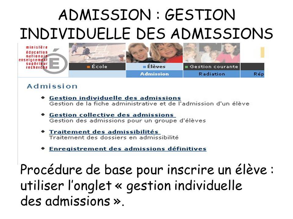 ADMISSION : GESTION INDIVIDUELLE DES ADMISSIONS Procédure de base pour inscrire un élève : utiliser longlet « gestion individuelle des admissions ».