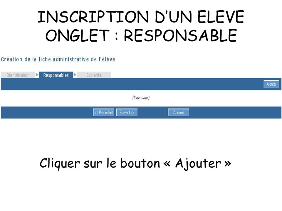 INSCRIPTION DUN ELEVE ONGLET : RESPONSABLE Cliquer sur le bouton « Ajouter »