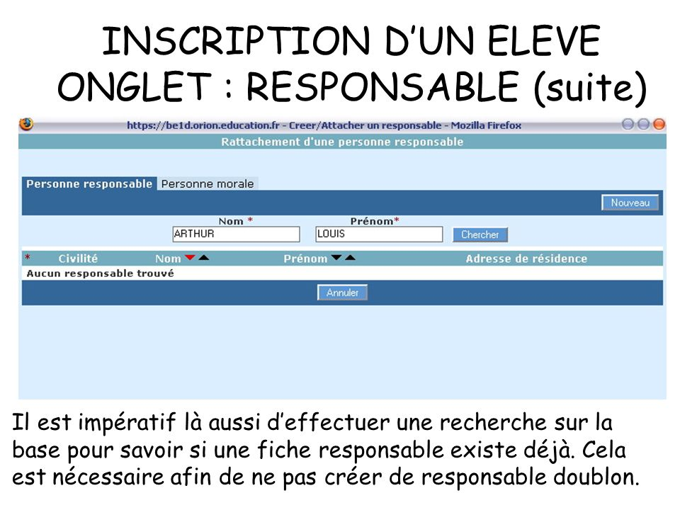 INSCRIPTION DUN ELEVE ONGLET : RESPONSABLE (suite) Il est impératif là aussi deffectuer une recherche sur la base pour savoir si une fiche responsable existe déjà.
