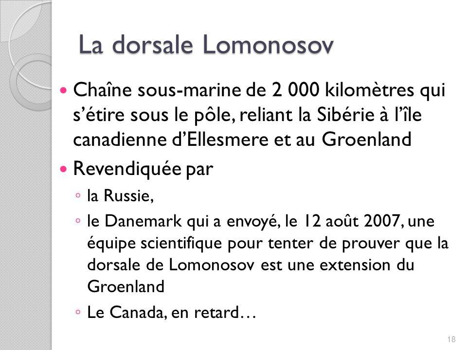 La dorsale Lomonosov Chaîne sous-marine de 2 000 kilomètres qui sétire sous le pôle, reliant la Sibérie à lîle canadienne dEllesmere et au Groenland Revendiquée par la Russie, le Danemark qui a envoyé, le 12 août 2007, une équipe scientifique pour tenter de prouver que la dorsale de Lomonosov est une extension du Groenland Le Canada, en retard… 18