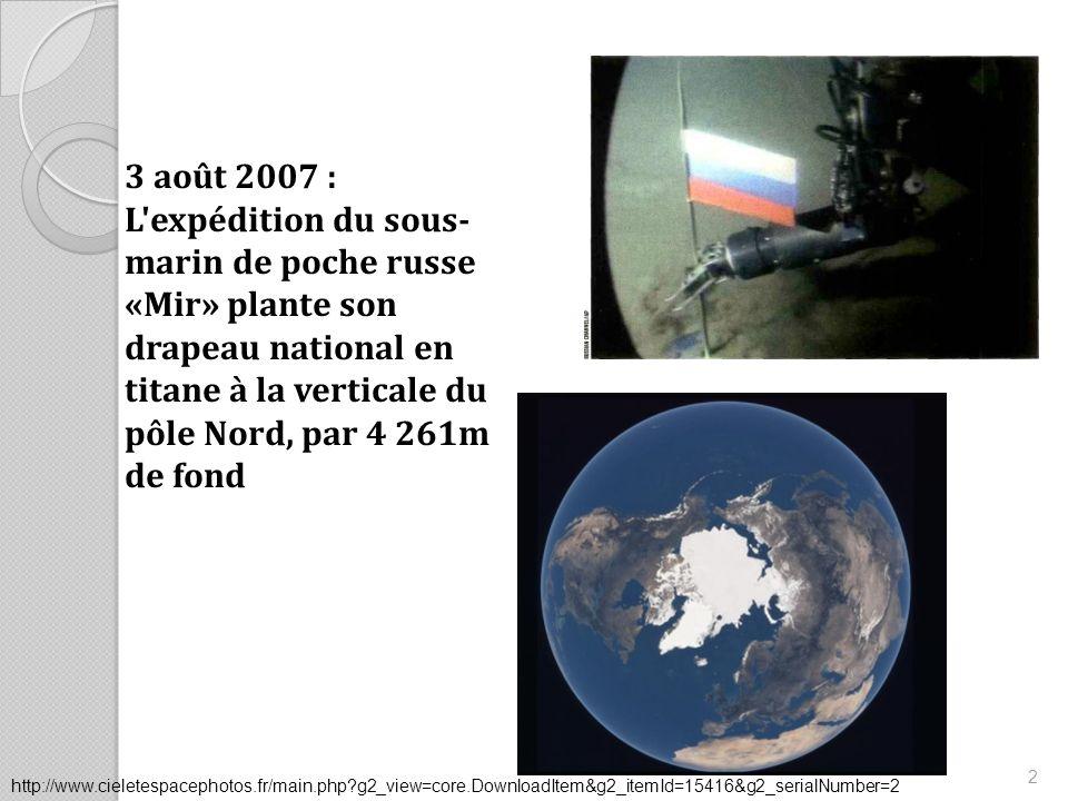 3 août 2007 : L expédition du sous- marin de poche russe «Mir» plante son drapeau national en titane à la verticale du pôle Nord, par 4 261m de fond 2 http://www.cieletespacephotos.fr/main.php g2_view=core.DownloadItem&g2_itemId=15416&g2_serialNumber=2