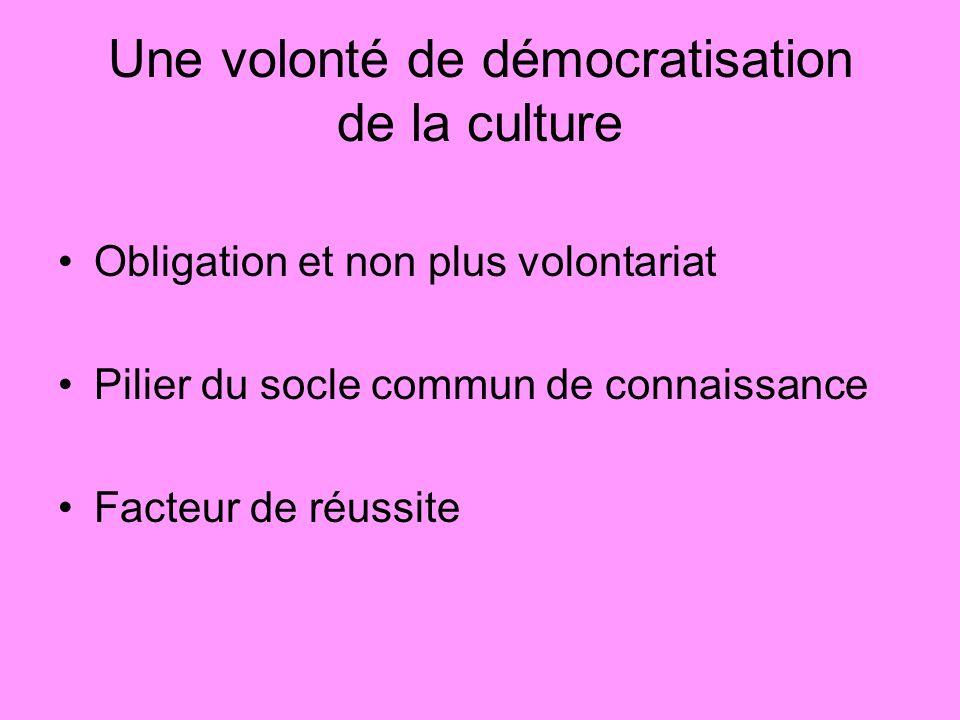 Une volonté de démocratisation de la culture Obligation et non plus volontariat Pilier du socle commun de connaissance Facteur de réussite