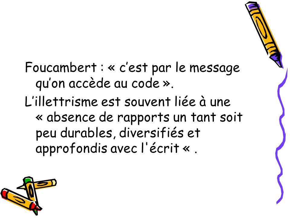Foucambert : « cest par le message quon accède au code ». Lillettrisme est souvent liée à une « absence de rapports un tant soit peu durables, diversi