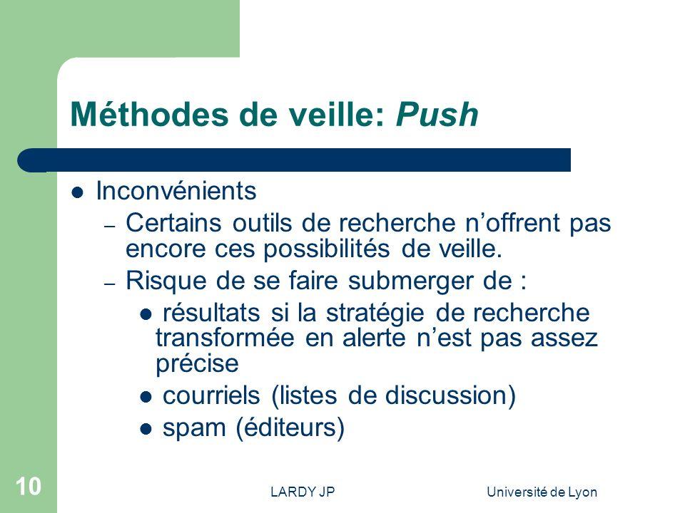 LARDY JPUniversité de Lyon 10 Méthodes de veille: Push Inconvénients – Certains outils de recherche noffrent pas encore ces possibilités de veille. –