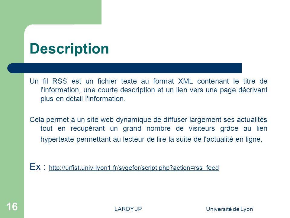 LARDY JPUniversité de Lyon 16 Description Un fil RSS est un fichier texte au format XML contenant le titre de l'information, une courte description et